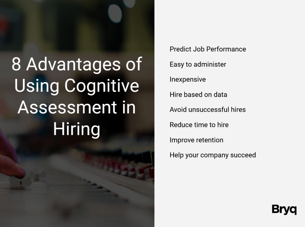 Cognitive assessments are usually implemented during the hiring process before the interview stage. They are useful for organizations that have many candidates vying for available positions in the company. Easily create a shortlist by using a cognitive assessment on your most qualified candidates. The ones who perform the best are likely the ones that you will put forward to the interview stage.